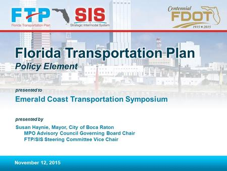 Presented to presented by Policy Element Emerald Coast Transportation Symposium November 12, 2015 Susan Haynie, Mayor, City of Boca Raton MPO Advisory.