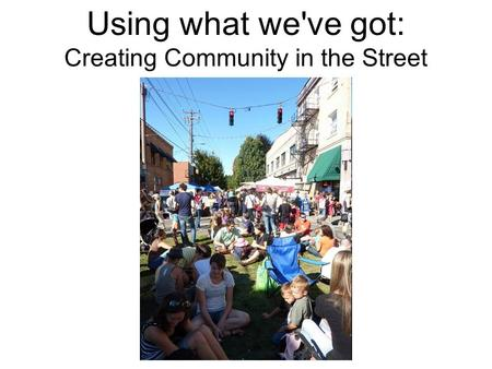 Using what we've got: Creating Community in the Street.