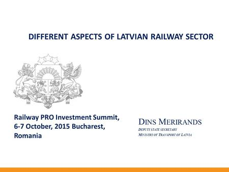 D INS M ERIRANDS D EPUTY STATE SECRETARY M INISTRY OF T RANSPORT OF L ATVIA DIFFERENT ASPECTS OF LATVIAN RAILWAY SECTOR Railway PRO Investment Summit,