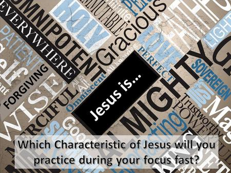 FORGIVING Jesus is… Which Characteristic of Jesus will you practice during your focus fast?