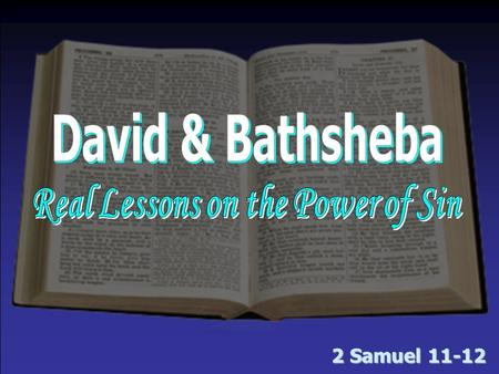 2 Samuel 11-12. David, Bathsheba & Sin Sin is often planned & prepared for in advance – 11:1 –The army went to battle; David stayed home. Why? –Sin doesn't.