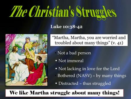 "Luke 10:38-42 ""Martha, Martha, you are worried and troubled about many things"" (v. 41) Not a bad person Not immoral Not lacking in love for the Lord Bothered."