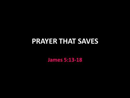 PRAYER THAT SAVES James 5:13-18. Overview of the Epistle of James Introduction 1:1-21 1:1 greeting 1:2-4 reaction to trials, suffering 1:5-8 pray for.