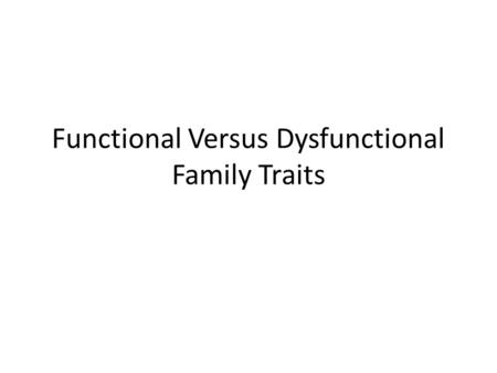 Functional Versus Dysfunctional Family Traits. Functional Family Traits In order to be fully functional, each human being needs to express freely the.