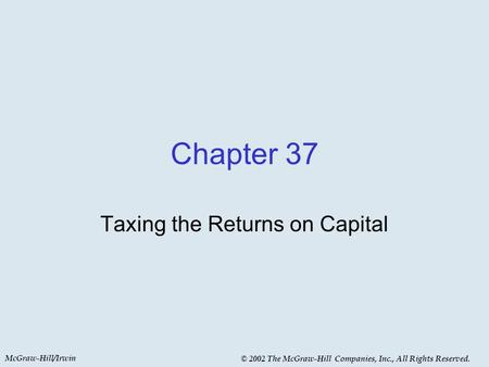 McGraw-Hill/Irwin © 2002 The McGraw-Hill Companies, Inc., All Rights Reserved. Chapter 37 Taxing the Returns on Capital.