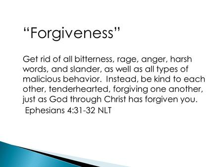 """Forgiveness"" Get rid of all bitterness, rage, anger, harsh words, and slander, as well as all types of malicious behavior. Instead, be kind to each other,"