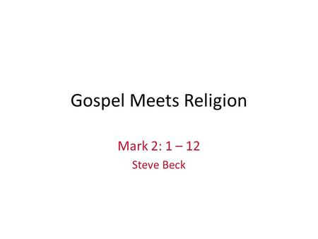 Gospel Meets Religion Mark 2: 1 – 12 Steve Beck. Mark 2: 1 – 12 A few days later, when Jesus again entered Capernaum, the people heard that he had come.