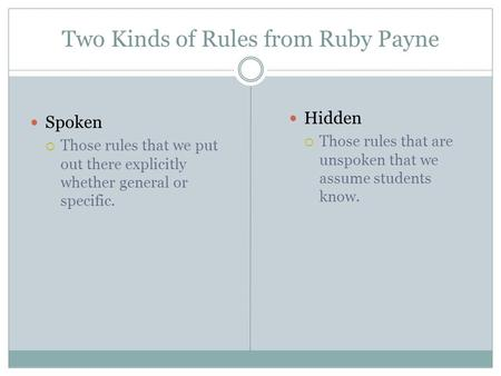Two Kinds of Rules from Ruby Payne Spoken  Those rules that we put out there explicitly whether general or specific. Hidden  Those rules that are unspoken.
