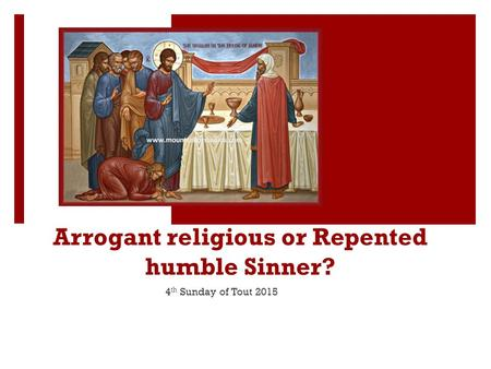 Arrogant religious or Repented humble Sinner? 4 th Sunday of Tout 2015.