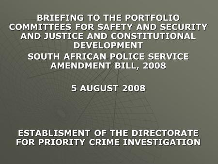 BRIEFING TO THE PORTFOLIO COMMITTEES FOR SAFETY AND SECURITY AND JUSTICE AND CONSTITUTIONAL DEVELOPMENT SOUTH AFRICAN POLICE SERVICE AMENDMENT BILL, 2008.