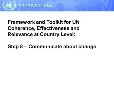 Framework and Toolkit for UN Coherence, Effectiveness and Relevance at Country Level: Step 8 – Communicate about change.