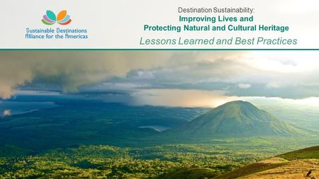 Lessons Learned and Best Practices Destination Sustainability: Improving Lives and Protecting Natural and Cultural Heritage.