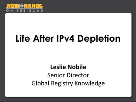 1 Life After IPv4 Depletion Jon Worley –Analyst Leslie Nobile Senior Director Global Registry Knowledge.