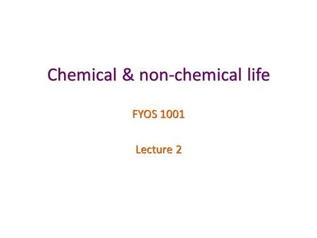 Chemical & non-chemical life FYOS 1001 Lecture 2.