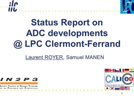 1 Status Report on ADC LPC Clermont-Ferrand Laurent ROYER, Samuel MANEN.