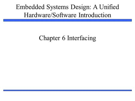 Embedded Systems Design: A Unified Hardware/Software Introduction 1 Chapter 6 Interfacing.