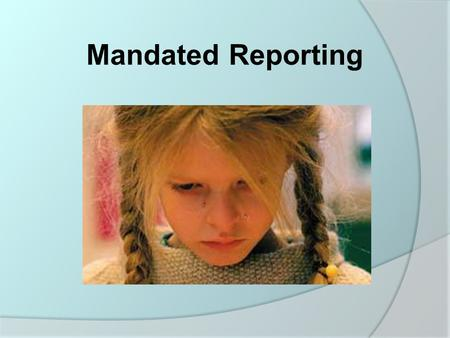 "Mandated Reporting.  Mandated reporters are required to report suspected child maltreatment immediately when they have ""reasonable cause to believe"""