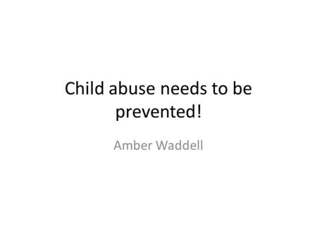 Child abuse needs to be prevented! Amber Waddell.