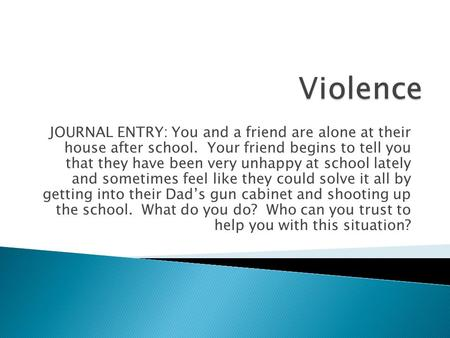 Violence JOURNAL ENTRY: You and a friend are alone at their house after school. Your friend begins to tell you that they have been very unhappy at school.