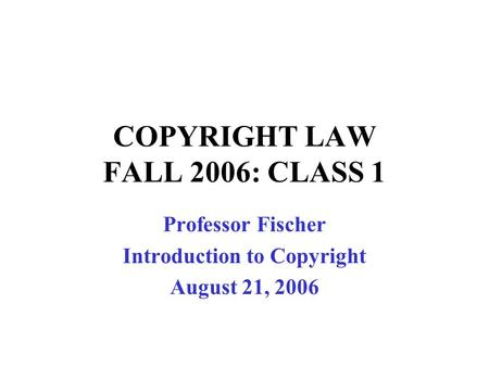 COPYRIGHT LAW FALL 2006: CLASS 1 Professor Fischer Introduction to Copyright August 21, 2006.