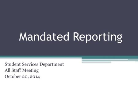 Mandated Reporting Student Services Department All Staff Meeting October 20, 2014.