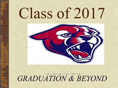 Class of 2017 GRADUATION & BEYOND ATTAINING GOALS GRADUATION COLLEGE CAREER Graduation Requirements College Preparation Resources.