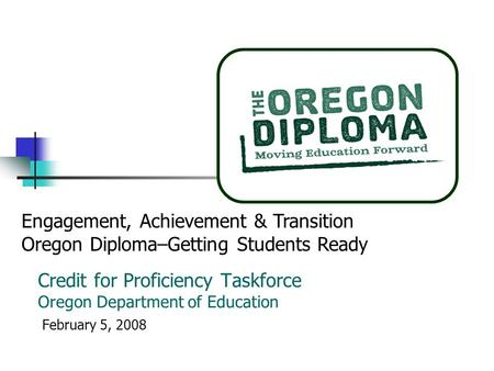 Credit for Proficiency Taskforce Oregon Department of Education February 5, 2008 Engagement, Achievement & Transition Oregon Diploma–Getting Students Ready.