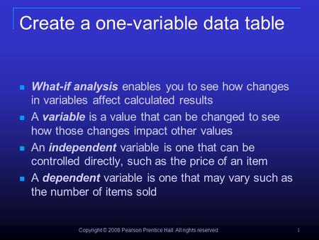 Copyright © 2008 Pearson Prentice Hall. All rights reserved. 1 Create a one-variable data table What-if analysis enables you to see how changes in variables.