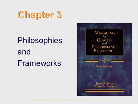 MANAGING FOR QUALITY AND PERFORMANCE EXCELLENCE, 7e, © 2008 Thomson Higher Education Publishing 1 Chapter 3 Philosophies and Frameworks.
