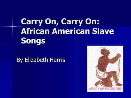 Carry On, Carry On: African American Slave Songs By Elizabeth Harris.