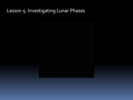 "Lesson 5: Investigating Lunar Phases. The moon goes through a cycle of changes in its apparent shape which are referred to as ""Phases."" We see these phases."
