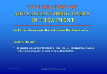 Pam Lievesley 2002 ADOLESCENT DRUG USERS Pam Lievesley, Team manager Bury and Rochdale Drug Liaison Service Objective of the study  To describe the characteristics.