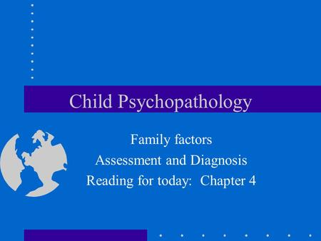 Child Psychopathology Family factors Assessment and Diagnosis Reading for today: Chapter 4.