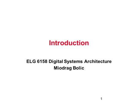 1 Introduction ELG 6158 Digital Systems Architecture Miodrag Bolic.