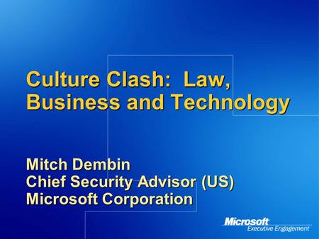 Culture Clash: Law, Business and Technology Mitch Dembin Chief Security Advisor (US) Microsoft Corporation.