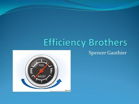 Spencer Gauthier. Mission Statement Efficiency Brothers is here to make a transition to a more fuel efficient future easier and less costly. We know that.
