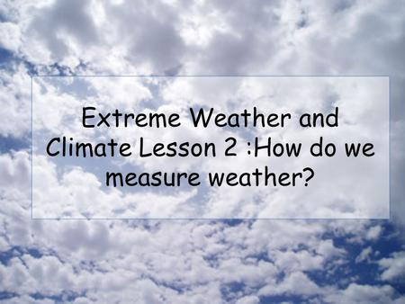 Extreme Weather and Climate Lesson 2 :How do we measure weather?