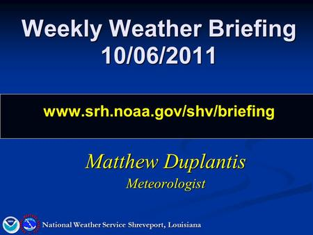 Weekly Weather Briefing 10/06/2011 www.srh.noaa.gov/shv/briefing Matthew Duplantis Meteorologist National Weather Service Shreveport, Louisiana.