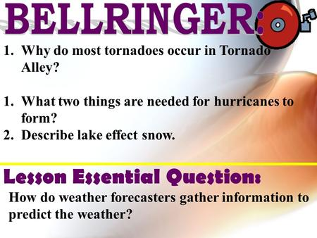1.Why do most tornadoes occur in Tornado Alley? 1.What two things are needed for hurricanes to form? 2.Describe lake effect snow. Lesson Essential Question: