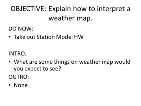 OBJECTIVE: Explain how to interpret a weather map. DO NOW: Take out Station Model HW INTRO: What are some things on weather map would you expect to see?