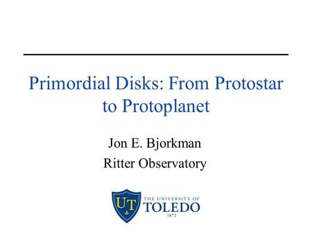 Primordial Disks: From Protostar to Protoplanet Jon E. Bjorkman Ritter Observatory.