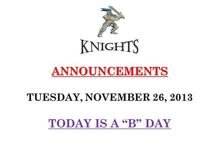 "ANNOUNCEMENTS ANNOUNCEMENTS TUESDAY, NOVEMBER 26, 2013 TODAY IS A ""B"" DAY."