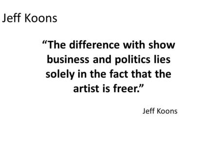 "Jeff Koons ""The difference with show business and politics lies solely in the fact that the artist is freer."" Jeff Koons."