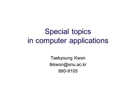 Special topics in computer applications Taekyoung Kwon 880-9105.