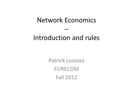 Network Economics -- Introduction and rules Patrick Loiseau EURECOM Fall 2012.