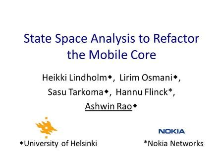 Heikki Lindholm , Lirim Osmani , Sasu Tarkoma , Hannu Flinck*, Ashwin Rao  State Space Analysis to Refactor the Mobile Core  University of Helsinki.