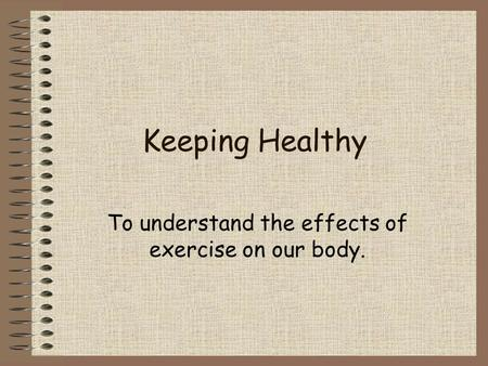 Keeping Healthy To understand the effects of exercise on our body.