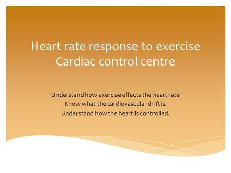 AS PE Anatomy and Physiology Heart rate response to exercise Cardiac control centre Understand how exercise effects the heart rate Know what the cardiovascular.