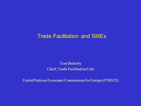 Trade Facilitation and SMEs Tom Butterly Chief, Trade Facilitation Unit United Nations Economic Commission for Europe (UNECE)
