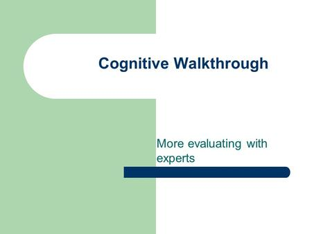 Cognitive Walkthrough More evaluating with experts.